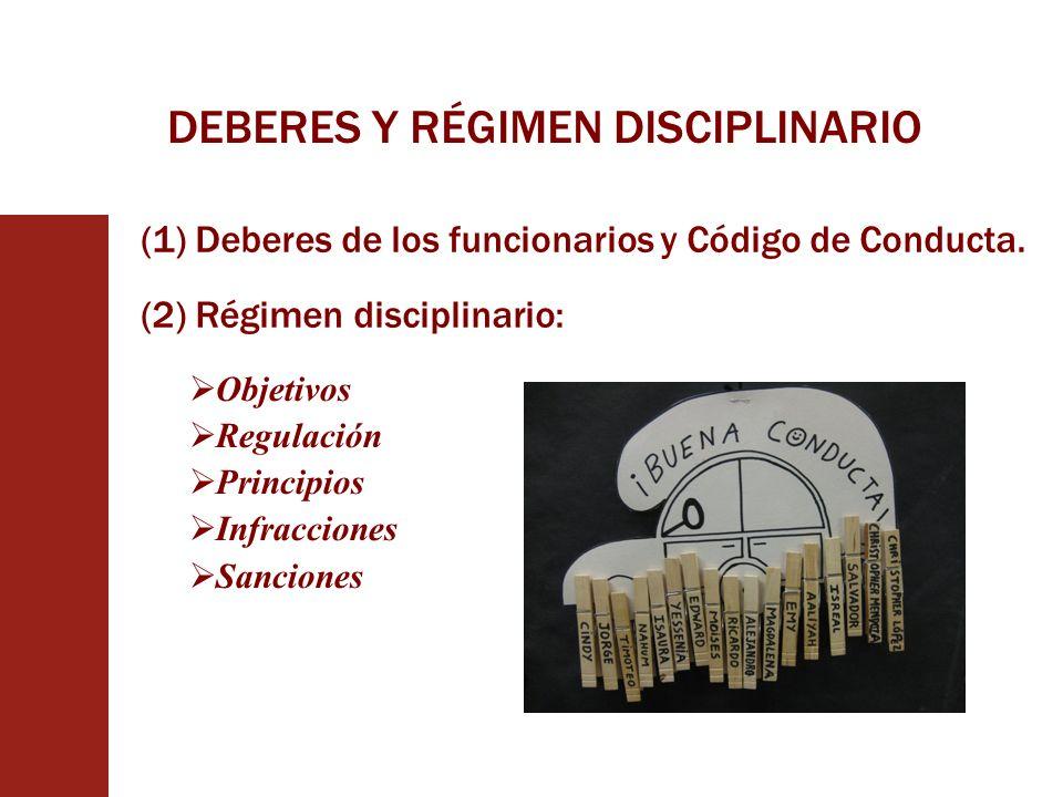 DEBERES Y RÉGIMEN DISCIPLINARIO (1) Deberes de los funcionarios y Código de Conducta. Objetivos Regulación Principios Infracciones Sanciones (2) Régim