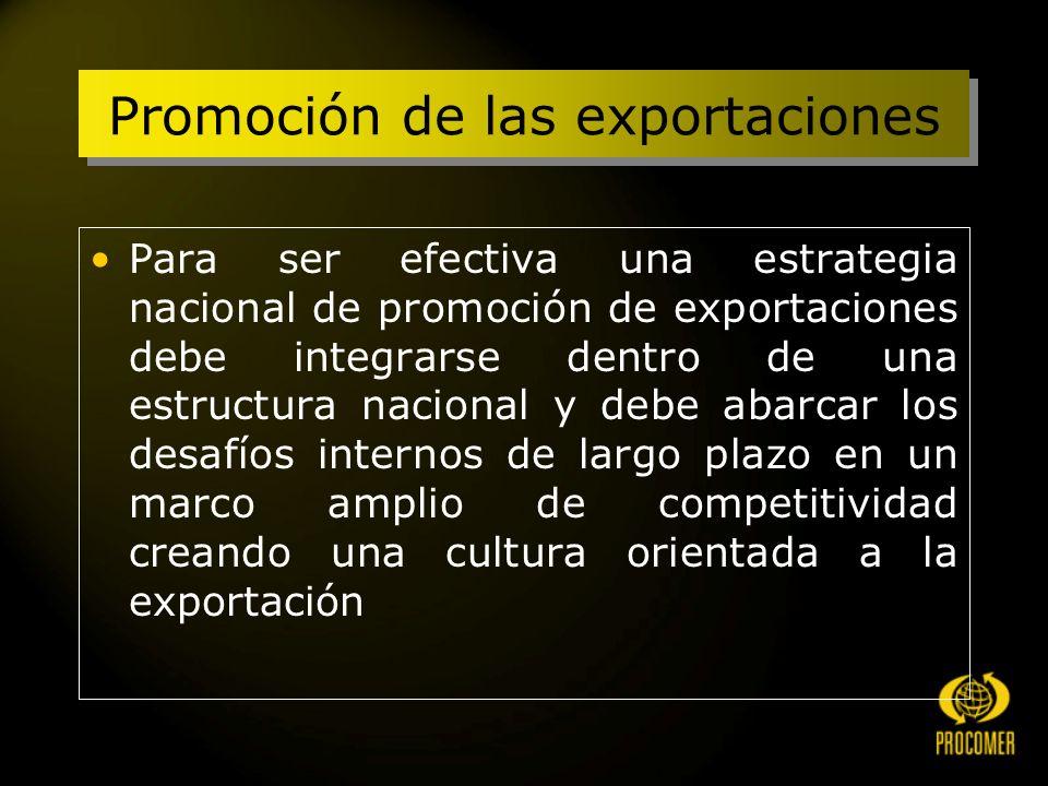 Promoción de las exportaciones Para ser efectiva una estrategia nacional de promoción de exportaciones debe integrarse dentro de una estructura nacional y debe abarcar los desafíos internos de largo plazo en un marco amplio de competitividad creando una cultura orientada a la exportación