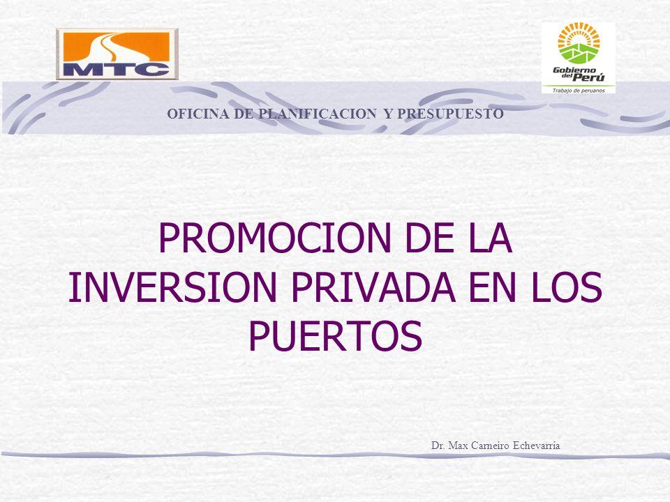 PROMOCION DE LA INVERSION PRIVADA EN LOS PUERTOS Dr. Max Carneiro Echevarría OFICINA DE PLANIFICACION Y PRESUPUESTO