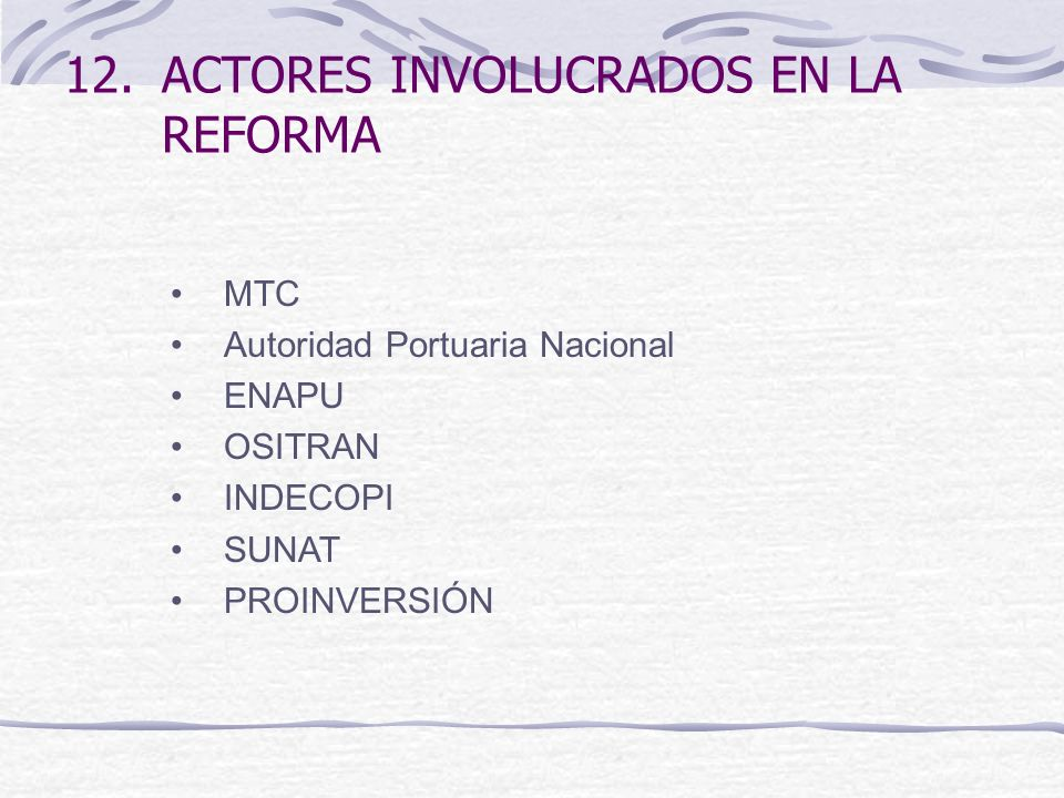 12.ACTORES INVOLUCRADOS EN LA REFORMA MTC Autoridad Portuaria Nacional ENAPU OSITRAN INDECOPI SUNAT PROINVERSIÓN