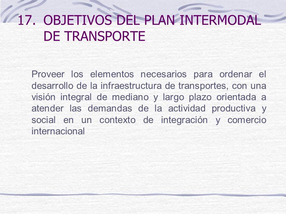 17.OBJETIVOS DEL PLAN INTERMODAL DE TRANSPORTE Proveer los elementos necesarios para ordenar el desarrollo de la infraestructura de transportes, con una visión integral de mediano y largo plazo orientada a atender las demandas de la actividad productiva y social en un contexto de integración y comercio internacional