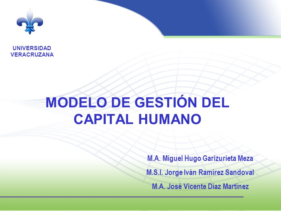 UNIVERSIDAD VERACRUZANA MODELO DE GESTIÓN DEL CAPITAL HUMANO M.A. Miguel Hugo Garizurieta Meza M.S.I. Jorge Iván Ramírez Sandoval M.A. José Vicente Dí
