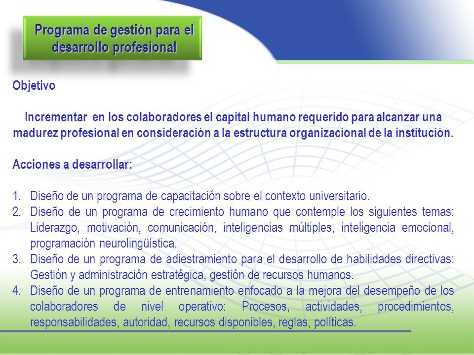 Programa de gestión para el desarrollo profesional Objetivo Incrementar en los colaboradores el capital humano requerido para alcanzar una madurez pro