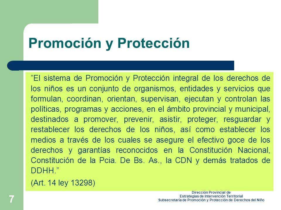 7 Promoción y Protección El sistema de Promoción y Protección integral de los derechos de los niños es un conjunto de organismos, entidades y servicios que formulan, coordinan, orientan, supervisan, ejecutan y controlan las políticas, programas y acciones, en el ámbito provincial y municipal, destinados a promover, prevenir, asistir, proteger, resguardar y restablecer los derechos de los niños, así como establecer los medios a través de los cuales se asegure el efectivo goce de los derechos y garantías reconocidos en la Constitución Nacional, Constitución de la Pcia.