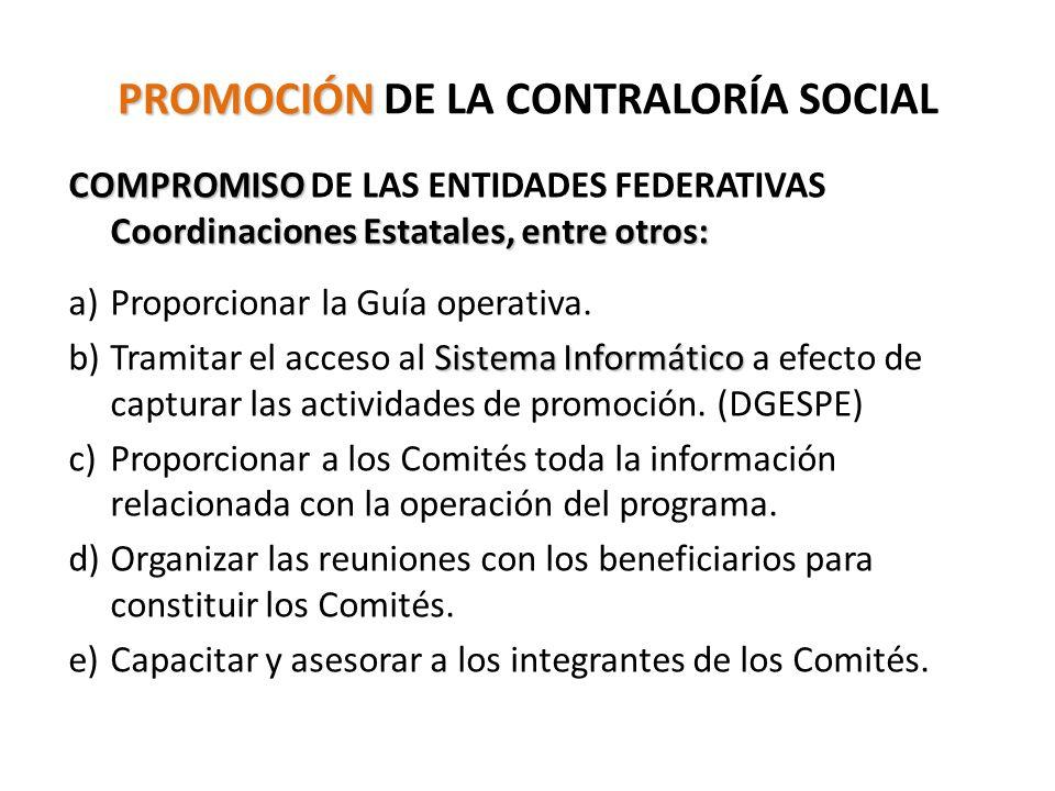 PROMOCIÓN PROMOCIÓN DE LA CONTRALORÍA SOCIAL COMPROMISO Coordinaciones Estatales, entre otros: COMPROMISO DE LAS ENTIDADES FEDERATIVAS Coordinaciones Estatales, entre otros: a)Proporcionar la Guía operativa.