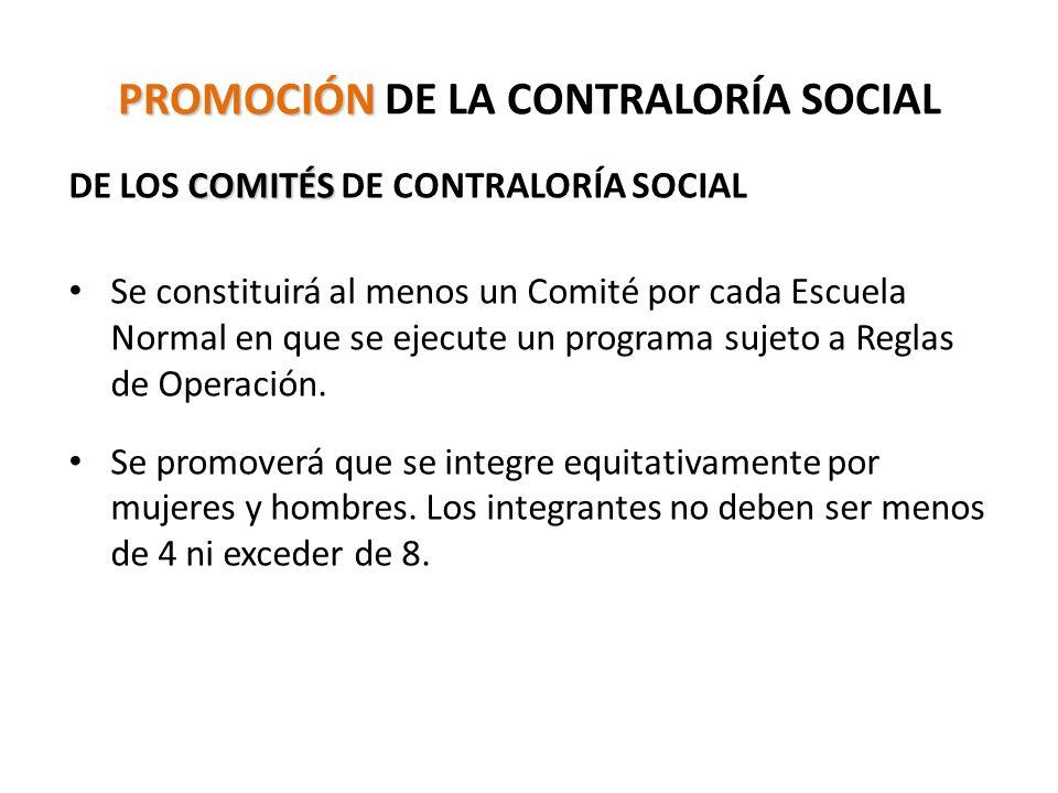 PROMOCIÓN PROMOCIÓN DE LA CONTRALORÍA SOCIAL COMITÉS DE LOS COMITÉS DE CONTRALORÍA SOCIAL Se constituirá al menos un Comité por cada Escuela Normal en que se ejecute un programa sujeto a Reglas de Operación.
