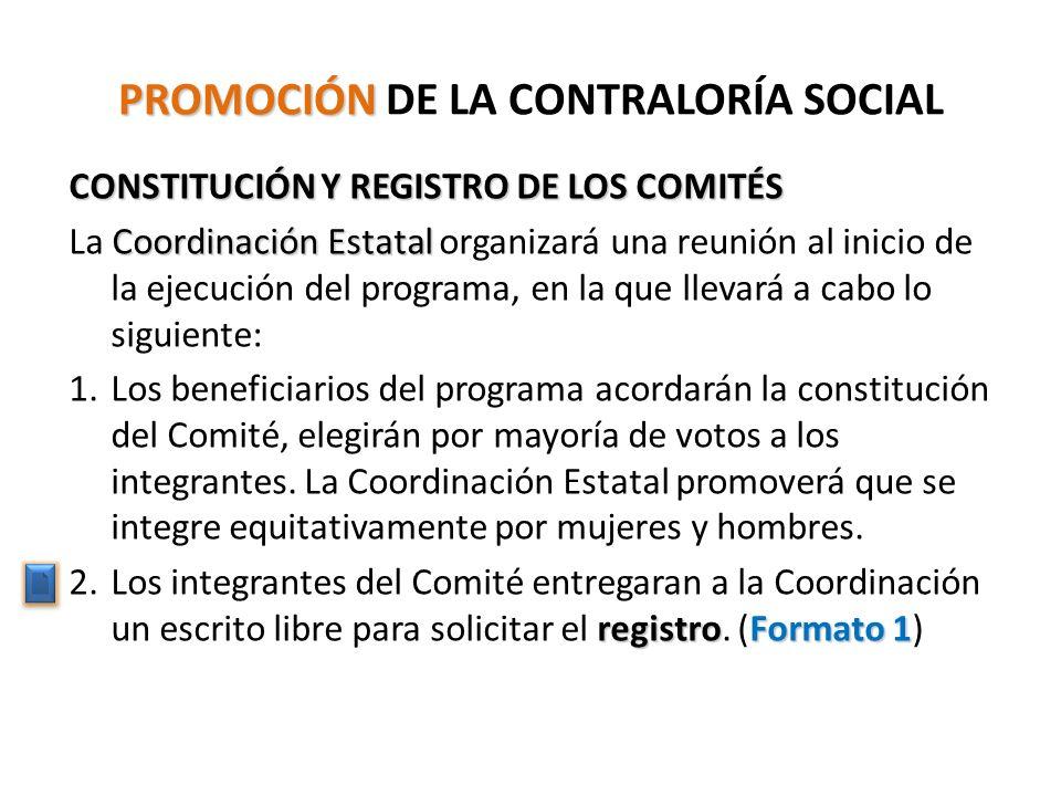 PROMOCIÓN PROMOCIÓN DE LA CONTRALORÍA SOCIAL CONSTITUCIÓN Y REGISTRO DE LOS COMITÉS Coordinación Estatal La Coordinación Estatal organizará una reunión al inicio de la ejecución del programa, en la que llevará a cabo lo siguiente: 1.Los beneficiarios del programa acordarán la constitución del Comité, elegirán por mayoría de votos a los integrantes.
