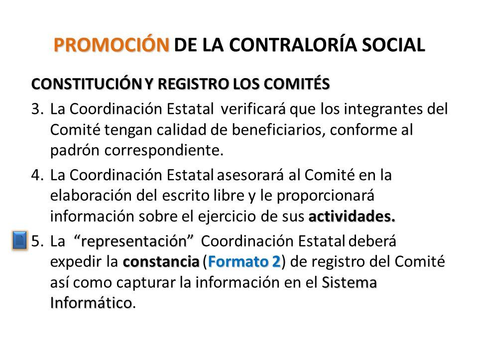 PROMOCIÓN PROMOCIÓN DE LA CONTRALORÍA SOCIAL CONSTITUCIÓN Y REGISTRO LOS COMITÉS 3.La Coordinación Estatal verificará que los integrantes del Comité tengan calidad de beneficiarios, conforme al padrón correspondiente.