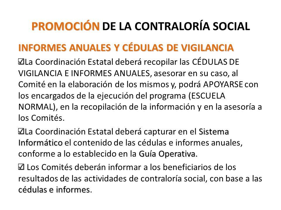 PROMOCIÓN PROMOCIÓN DE LA CONTRALORÍA SOCIAL INFORMES ANUALES Y CÉDULAS DE VIGILANCIA La Coordinación Estatal deberá recopilar las CÉDULAS DE VIGILANCIA E INFORMES ANUALES, asesorar en su caso, al Comité en la elaboración de los mismos y, podrá APOYARSE con los encargados de la ejecución del programa (ESCUELA NORMAL), en la recopilación de la información y en la asesoría a los Comités.