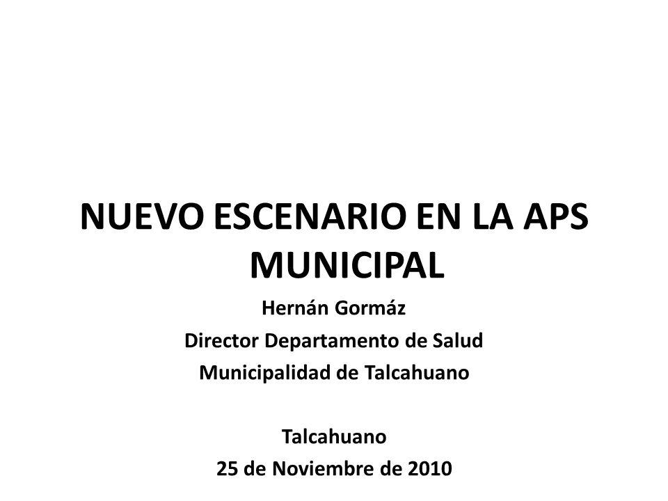 NUEVO ESCENARIO EN LA APS MUNICIPAL Hernán Gormáz Director Departamento de Salud Municipalidad de Talcahuano Talcahuano 25 de Noviembre de 2010
