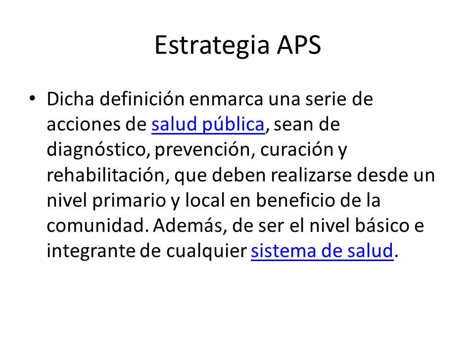 Estrategia APS Dicha definición enmarca una serie de acciones de salud pública, sean de diagnóstico, prevención, curación y rehabilitación, que deben