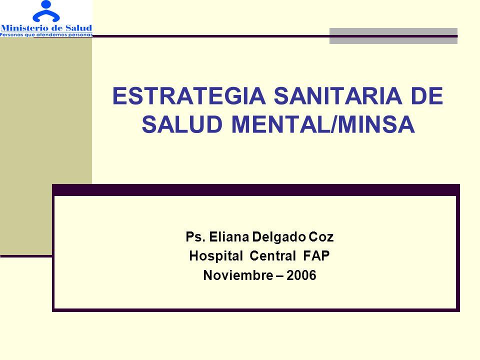 ESTRATEGIA SANITARIA DE SALUD MENTAL/MINSA Ps. Eliana Delgado Coz Hospital Central FAP Noviembre – 2006