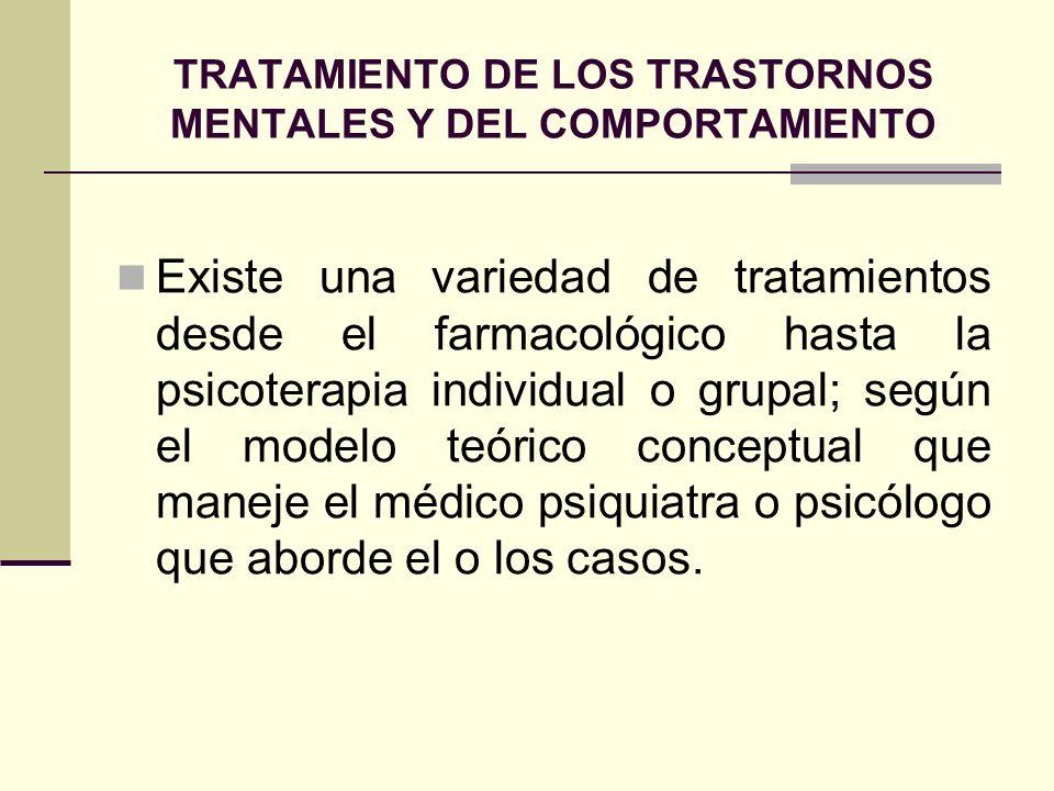 TRATAMIENTO DE LOS TRASTORNOS MENTALES Y DEL COMPORTAMIENTO Existe una variedad de tratamientos desde el farmacológico hasta la psicoterapia individua
