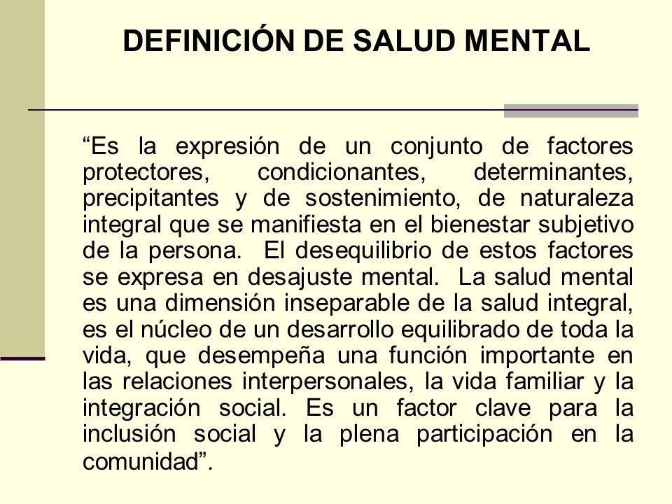 DEFINICIÓN DE SALUD MENTAL Es la expresión de un conjunto de factores protectores, condicionantes, determinantes, precipitantes y de sostenimiento, de