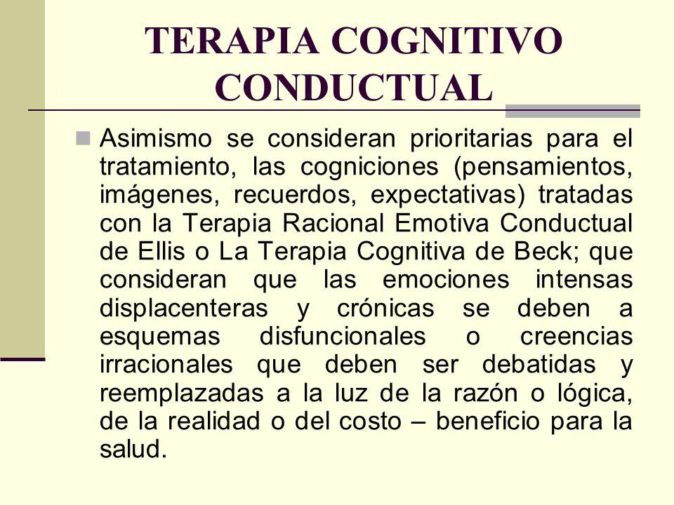TERAPIA COGNITIVO CONDUCTUAL Asimismo se consideran prioritarias para el tratamiento, las cogniciones (pensamientos, imágenes, recuerdos, expectativas
