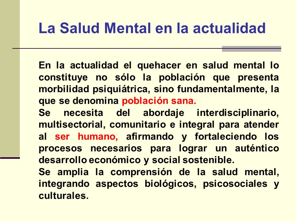 La Salud Mental en la actualidad En la actualidad el quehacer en salud mental lo constituye no sólo la población que presenta morbilidad psiquiátrica,