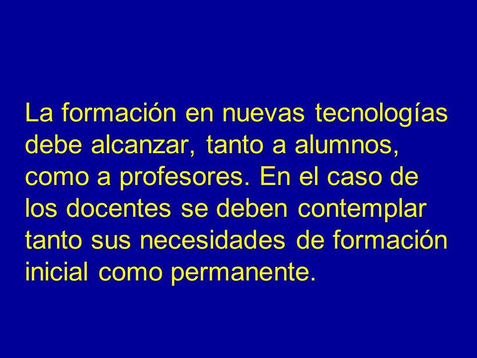 La formación en nuevas tecnologías debe alcanzar, tanto a alumnos, como a profesores. En el caso de los docentes se deben contemplar tanto sus necesid