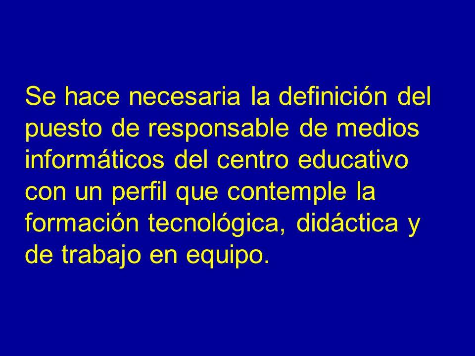Se hace necesaria la definición del puesto de responsable de medios informáticos del centro educativo con un perfil que contemple la formación tecnoló