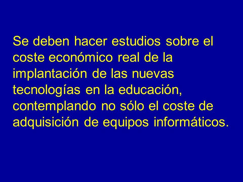 Se deben hacer estudios sobre el coste económico real de la implantación de las nuevas tecnologías en la educación, contemplando no sólo el coste de adquisición de equipos informáticos.