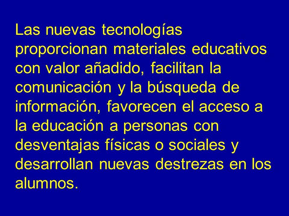 Las nuevas tecnologías proporcionan materiales educativos con valor añadido, facilitan la comunicación y la búsqueda de información, favorecen el acce