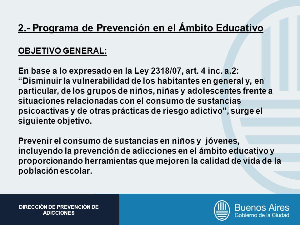 Subsecretaria de Promoción Social DIRECCIÓN DE PREVENCIÓN DE ADICCIONES 2.- Programa de Prevención en el Ámbito Educativo OBJETIVO GENERAL: En base a