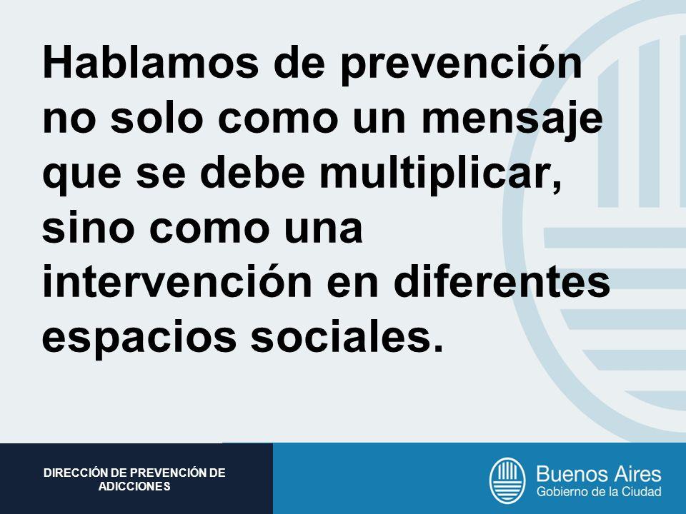 Subsecretaria de Promoción Social DIRECCIÓN DE PREVENCIÓN DE ADICCIONES Hablamos de prevención no solo como un mensaje que se debe multiplicar, sino c
