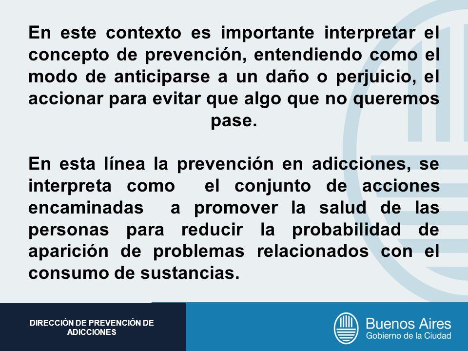Subsecretaria de Promoción Social DIRECCIÓN DE PREVENCIÓN DE ADICCIONES En este contexto es importante interpretar el concepto de prevención, entendie