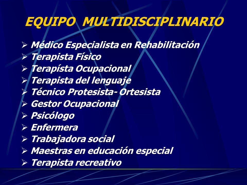EQUIPO MULTIDISCIPLINARIO Médico Especialista en Rehabilitación Terapista Físico Terapísta Ocupacional Terapista del lenguaje Técnico Protesista- Orte