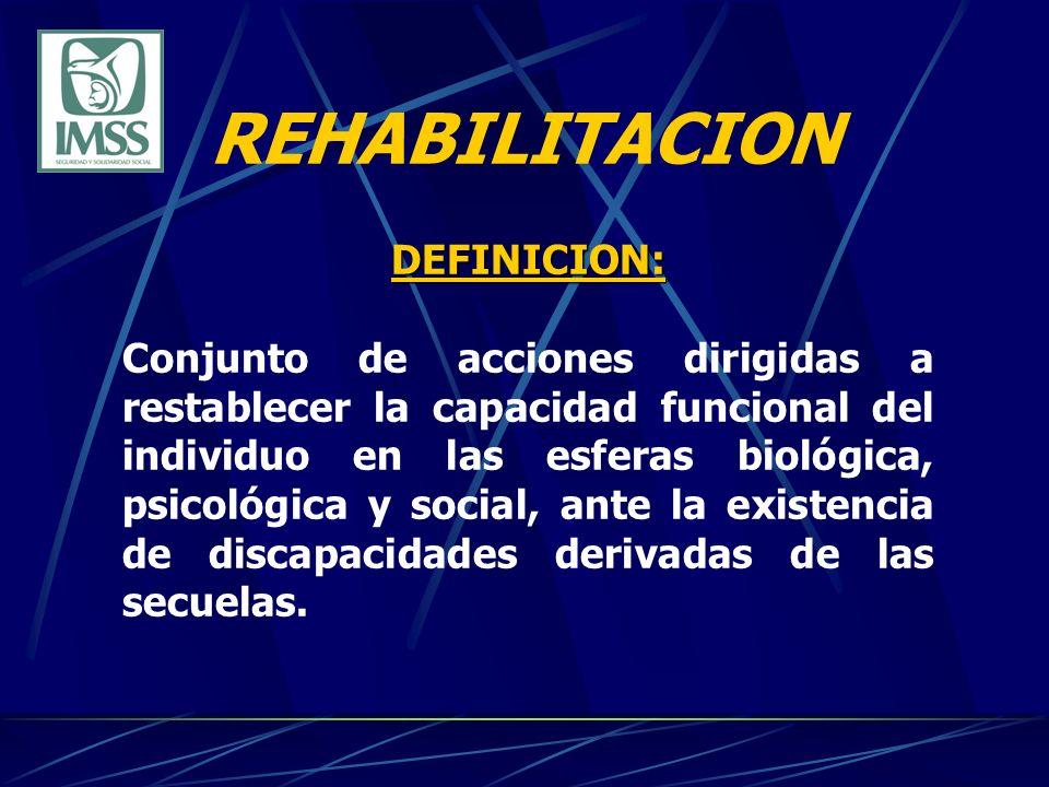 REHABILITACION DEFINICION: Conjunto de acciones dirigidas a restablecer la capacidad funcional del individuo en las esferas biológica, psicológica y social, ante la existencia de discapacidades derivadas de las secuelas.