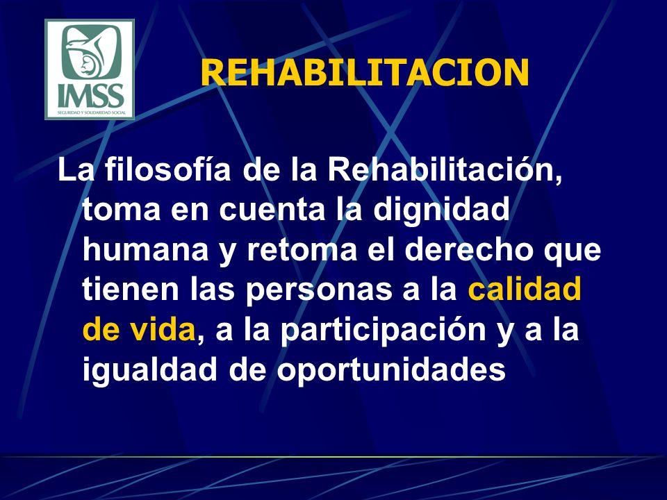 REHABILITACION La filosofía de la Rehabilitación, toma en cuenta la dignidad humana y retoma el derecho que tienen las personas a la calidad de vida,