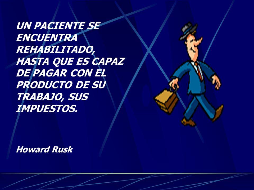 UN PACIENTE SE ENCUENTRA REHABILITADO, HASTA QUE ES CAPAZ DE PAGAR CON EL PRODUCTO DE SU TRABAJO, SUS IMPUESTOS. Howard Rusk