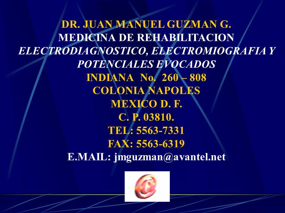 DR. JUAN MANUEL GUZMAN G. MEDICINA DE REHABILITACION ELECTRODIAGNOSTICO, ELECTROMIOGRAFIA Y POTENCIALES EVOCADOS INDIANA No. 260 – 808 COLONIA NAPOLES