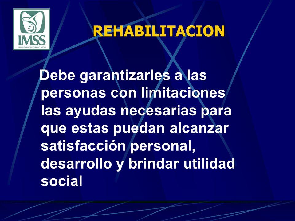REHABILITACION Debe garantizarles a las personas con limitaciones las ayudas necesarias para que estas puedan alcanzar satisfacción personal, desarrollo y brindar utilidad social