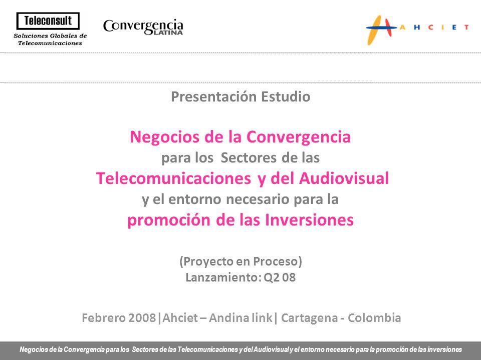 Negocios de la Convergencia para los Sectores de las Telecomunicaciones y del Audiovisual y el entorno necesario para la promoción de las inversiones Febrero 2008|Ahciet – Andina link| Cartagena - Colombia Presentación Estudio Negocios de la Convergencia para los Sectores de las Telecomunicaciones y del Audiovisual y el entorno necesario para la promoción de las Inversiones (Proyecto en Proceso) Lanzamiento: Q2 08