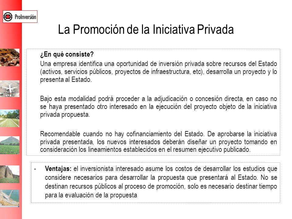 La Promoción de la Iniciativa Privada ¿En qué consiste? Una empresa identifica una oportunidad de inversión privada sobre recursos del Estado (activos
