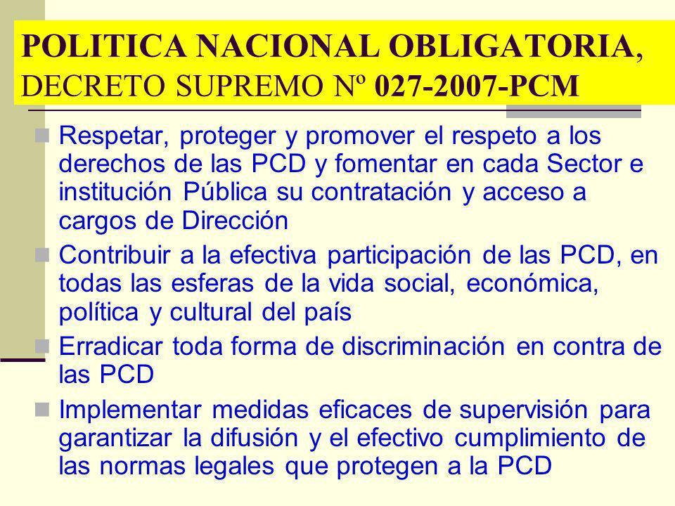POLITICA NACIONAL OBLIGATORIA, DECRETO SUPREMO Nº 027-2007-PCM Respetar, proteger y promover el respeto a los derechos de las PCD y fomentar en cada S