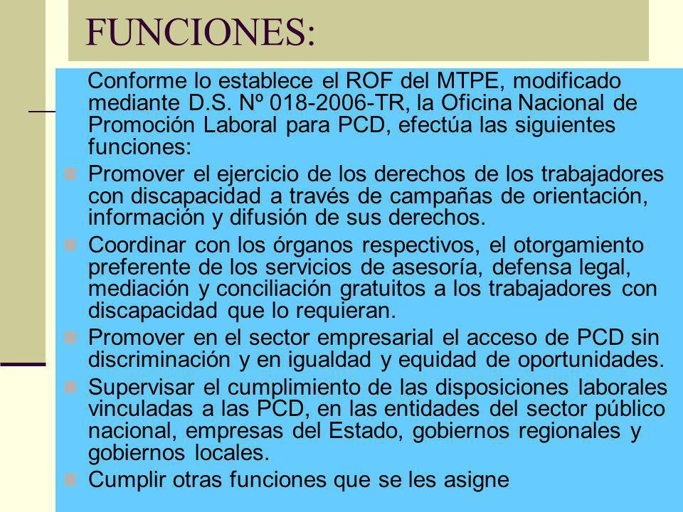 FUNCIONES: Conforme lo establece el ROF del MTPE, modificado mediante D.S. Nº 018-2006-TR, la Oficina Nacional de Promoción Laboral para PCD, efectúa