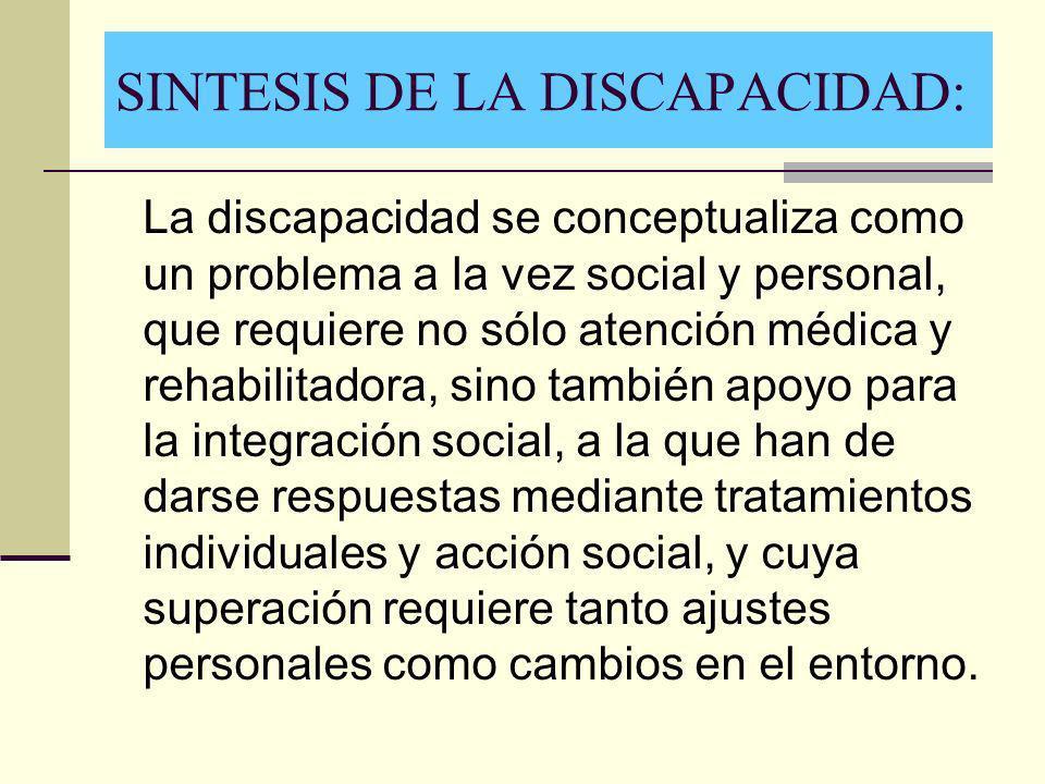 SINTESIS DE LA DISCAPACIDAD: La discapacidad se conceptualiza como un problema a la vez social y personal, que requiere no sólo atención médica y reha