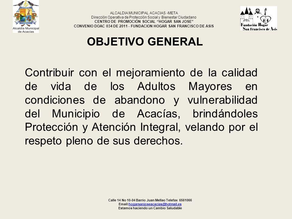 CONTRATO DOAC 034/11 4 OBJETOCONTRATISTADURACION ASISTENCIA, ATENCIÓN A LA POBLACIÓN ADULTA MAYOR DE 65 AÑOS EN NIVELES DE SISBEN 1 EN CONDICIONES DE VULNERABILIDAD ECONÓMICA Y SOCIAL DEL MUNICIPIO DE ACACÍAS-META FUNDACIÓN SAN FRANCISCO DE ASIS DIEZ (9) MESES Calle 14 No 10-04 Barrio Juan Mellao Telefax 6561066 Email:hogarsanjoseacacias@hotmail.eshogarsanjoseacacias@hotmail.es Estamos haciendo un Cambio Saludable ALCALDIA MUNICIPAL ACACIAS -META Dirección Operativa de Protección Social y Bienestar Ciudadano CENTRO DE PROMOCIÓN SOCIAL HOGAR SAN JOSE CONVENIO DOAC 034 DE 2011 - FUNDACION HOGAR SAN FRANCISCO DE ASIS