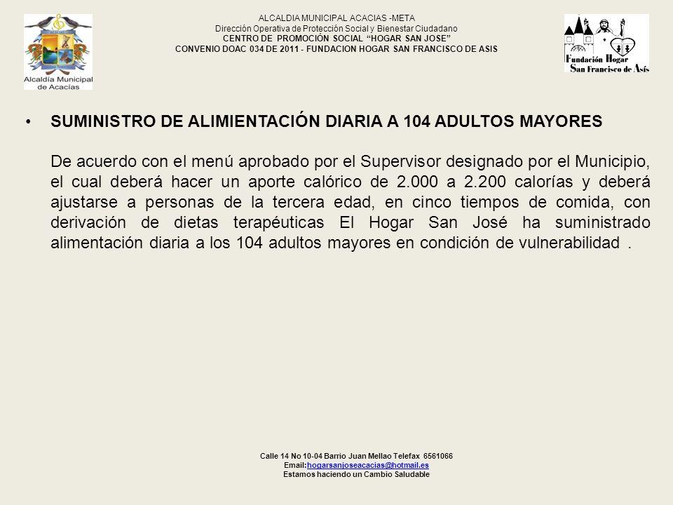 7 MANTENIMIENTO Y ASEO GENERAL DE LAS INSTALACIONES, PRENDAS DE USO PERSONAL MUEBLES Y ENSERES DEL CENTRO DE ATENCIÓN INTEGRAL AL ADULTO MAYOR ALCALDIA MUNICIPAL ACACIAS -META Dirección Operativa de Protección Social y Bienestar Ciudadano CENTRO DE PROMOCIÓN SOCIAL HOGAR SAN JOSE CONVENIO DOAC 034 DE 2011 - FUNDACION HOGAR SAN FRANCISCO DE ASIS Calle 14 No 10-04 Barrio Juan Mellao Telefax 6561066 Email:hogarsanjoseacacias@hotmail.eshogarsanjoseacacias@hotmail.es Estamos haciendo un Cambio Saludable Este servicio se realiza diariamente y en 2 turnos, se inicia con la limpieza de toda la institución, el lavado, planchado de la ropa de vestir, sabanas y demás prendas de cada adulto beneficiado.