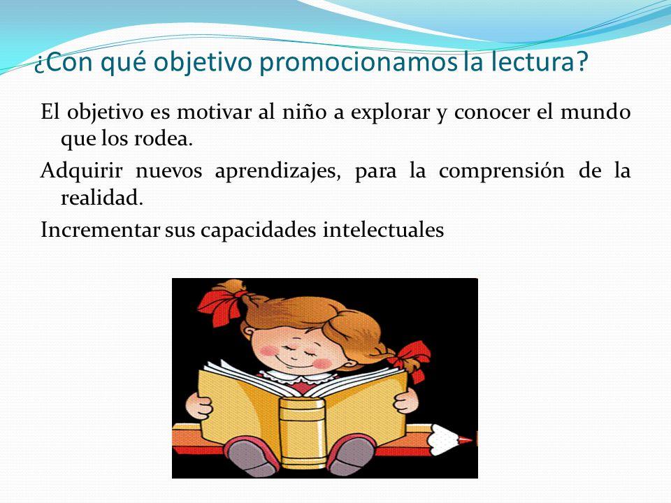 ¿ Con qué objetivo promocionamos la lectura? El objetivo es motivar al niño a explorar y conocer el mundo que los rodea. Adquirir nuevos aprendizajes,