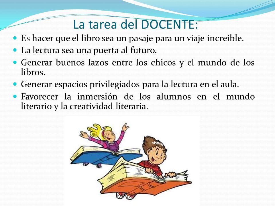 La tarea del DOCENTE: Es hacer que el libro sea un pasaje para un viaje increíble. La lectura sea una puerta al futuro. Generar buenos lazos entre los