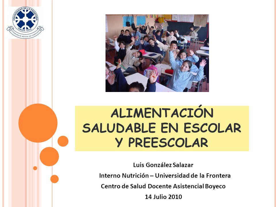 ALIMENTACIÓN SALUDABLE EN ESCOLAR Y PREESCOLAR Luis González Salazar Interno Nutrición – Universidad de la Frontera Centro de Salud Docente Asistencia