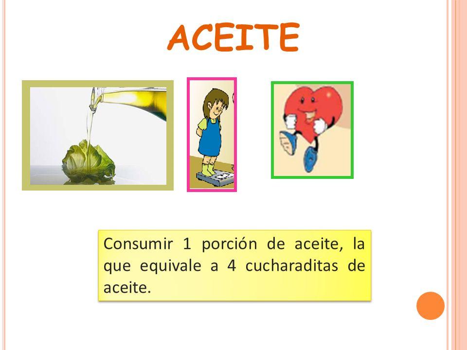 ACEITE Consumir 1 porción de aceite, la que equivale a 4 cucharaditas de aceite.