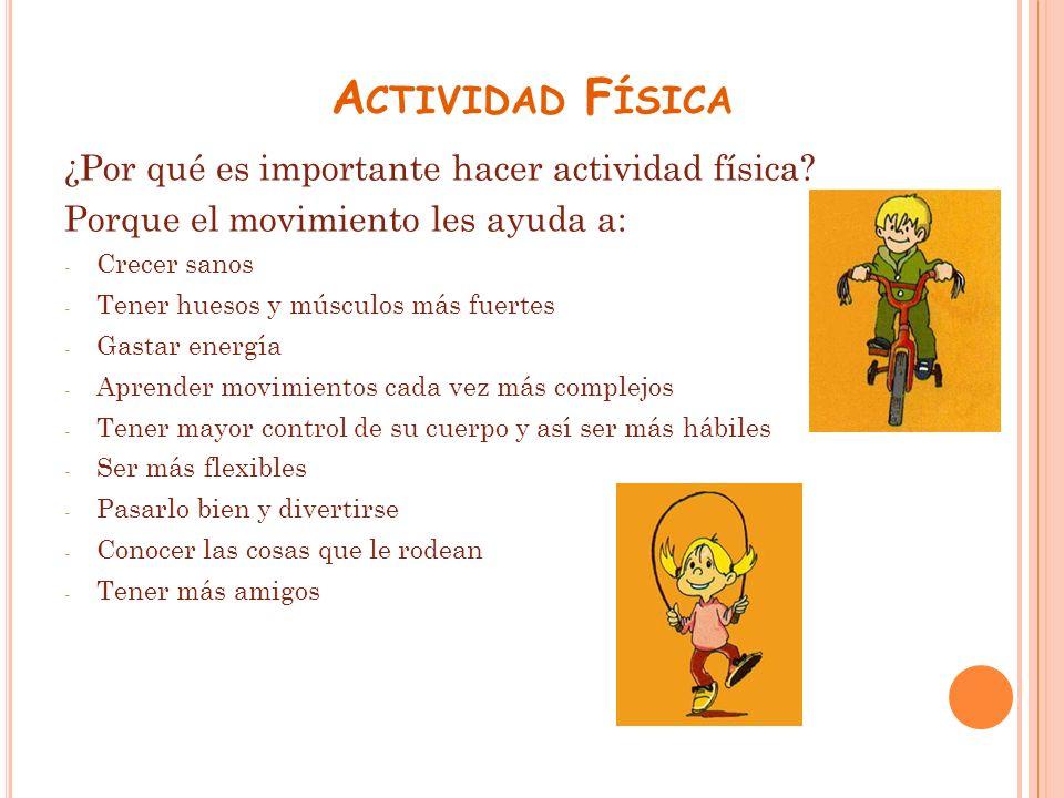 A CTIVIDAD F ÍSICA ¿Por qué es importante hacer actividad física? Porque el movimiento les ayuda a: - Crecer sanos - Tener huesos y músculos más fuert