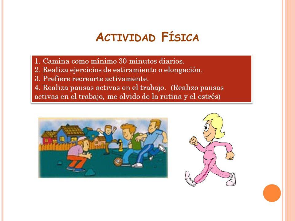 A CTIVIDAD F ÍSICA 1. Camina como mínimo 30 minutos diarios. 2. Realiza ejercicios de estiramiento o elongación. 3. Prefiere recrearte activamente. 4.