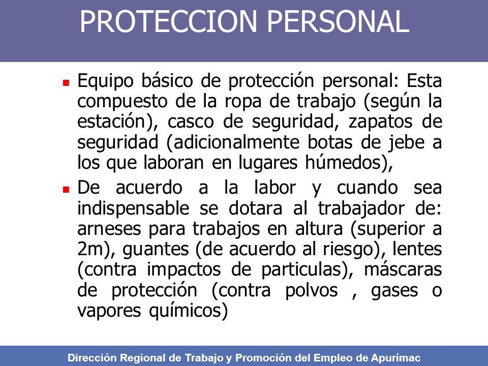 PROTECCION PERSONAL Equipo básico de protección personal: Esta compuesto de la ropa de trabajo (según la estación), casco de seguridad, zapatos de seguridad (adicionalmente botas de jebe a los que laboran en lugares húmedos), De acuerdo a la labor y cuando sea indispensable se dotara al trabajador de: arneses para trabajos en altura (superior a 2m), guantes (de acuerdo al riesgo), lentes (contra impactos de particulas), máscaras de protección (contra polvos, gases o vapores químicos) Dirección Regional de Trabajo y Promoción del Empleo de Apurímac