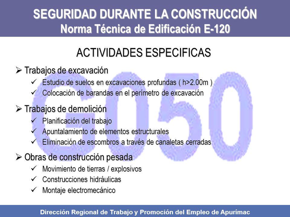SEGURIDAD DURANTE LA CONSTRUCCIÓN Norma Técnica de Edificación E-120 Trabajos de excavación Trabajos de excavación Estudio de suelos en excavaciones profundas ( h>2.00m ) Estudio de suelos en excavaciones profundas ( h>2.00m ) Colocación de barandas en el perímetro de excavación Colocación de barandas en el perímetro de excavación Trabajos de demolición Trabajos de demolición Planificación del trabajo Planificación del trabajo Apuntalamiento de elementos estructurales Apuntalamiento de elementos estructurales Eliminación de escombros a través de canaletas cerradas Eliminación de escombros a través de canaletas cerradas Obras de construcción pesada Obras de construcción pesada Movimiento de tierras / explosivos Movimiento de tierras / explosivos Construcciones hidráulicas Construcciones hidráulicas Montaje electromecánico Montaje electromecánico ACTIVIDADES ESPECIFICAS Dirección Regional de Trabajo y Promoción del Empleo de Apurímac