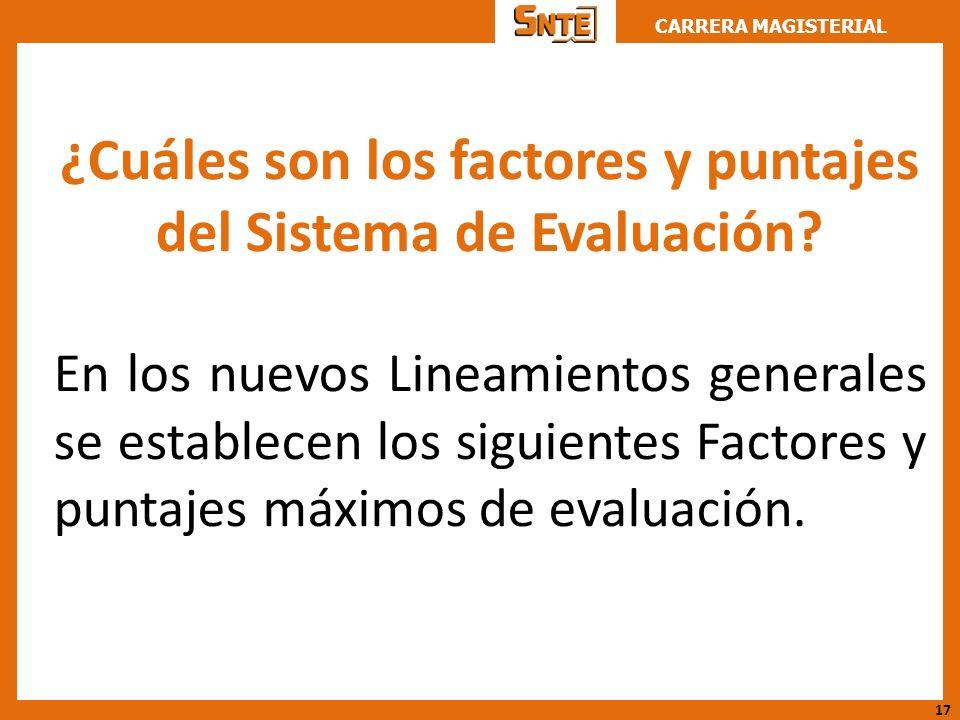 CARRERA MAGISTERIAL ¿Cuáles son los factores y puntajes del Sistema de Evaluación? En los nuevos Lineamientos generales se establecen los siguientes F