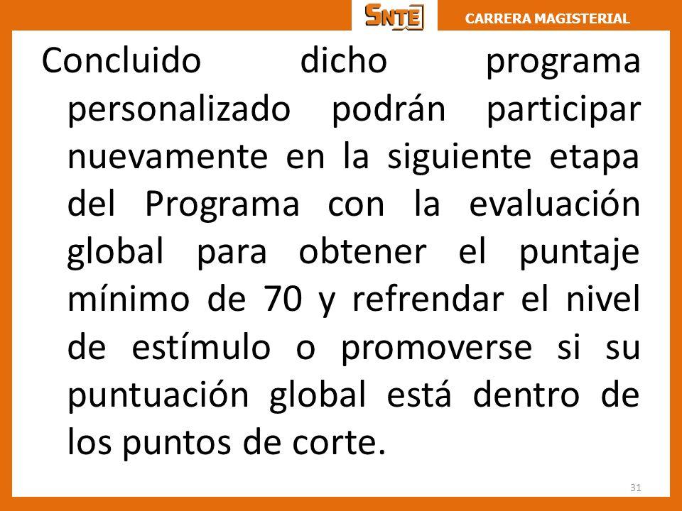 CARRERA MAGISTERIAL Concluido dicho programa personalizado podrán participar nuevamente en la siguiente etapa del Programa con la evaluación global pa